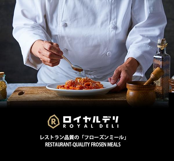 Royal Deli プロのコックがこだわりの レシピでプロデュースする、 ご家庭で気軽に味わえる 本格レストランの味。