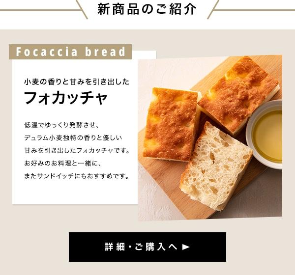 新商品のご紹介 小麦の香りと甘みを引き出した フォカッチャ 低温でゆっくり発酵させ、 デュラム小麦独特の香りと優しい 甘みを引き出したフォカッチャです。 お好みのお料理と一緒に、 またサンドイッチにもおすすめです。