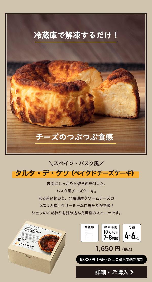 \スペイン・バスク風/ タルタ・デ・ケソ(ベイクドチーズケーキ) 表面にしっかりと焼き色を付けた、 バスク風チーズケーキ。 ほろ苦い甘みと、北海道産クリームチーズのつぶつぶ感、クリーミーな口当たりが特徴!シェフのこだわりを詰め込んだ渾身のスイーツです。 タルタ・デ・ゲソ 1650円(税込)