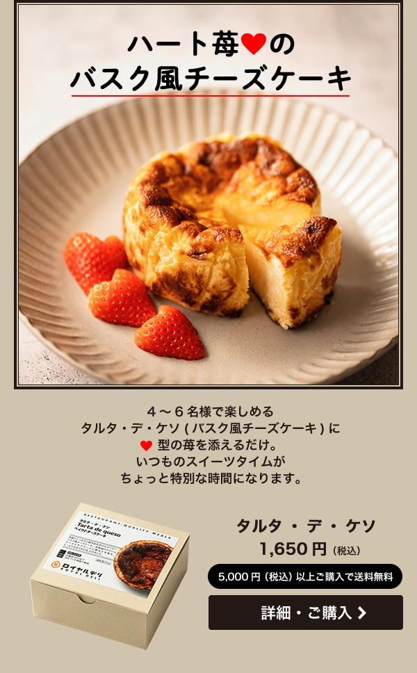 ハート苺のバスク風チーズケーキ 4〜6名様で楽しめるタルタ・デ・ケソ(バスク風チーズケーキ)にハート型の苺を添えるだけ。いつものスイーツタイムがちょっと特別な時間になります。 タルタ・デ・ケソ 1,650円(税込)