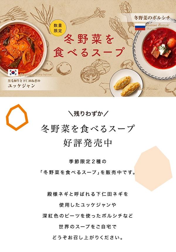 冬野菜を食べるスープ 残りわずか 好評発売中 季節限定2種の「冬野菜を食べるスープ」を販売中です。殿様ネギと呼ばれる下仁田ネギを使用したユッケジャンや深紅色のビーツを使ったボルシチなど世界のスープをご自宅でどうぞお召し上がりください。