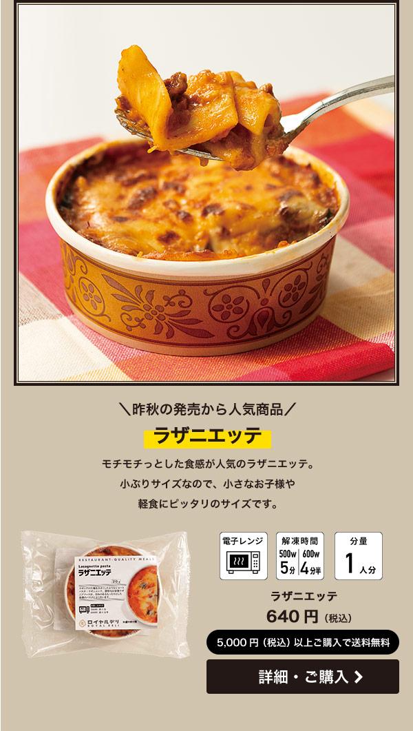 昨秋の発売から人気商品 ラザニエッテ モチモチっとした食感が人気のラザニエッテ。小ぶりサイズなので、小さなお子様や軽食にピッタリのサイズです。 640円(税込)