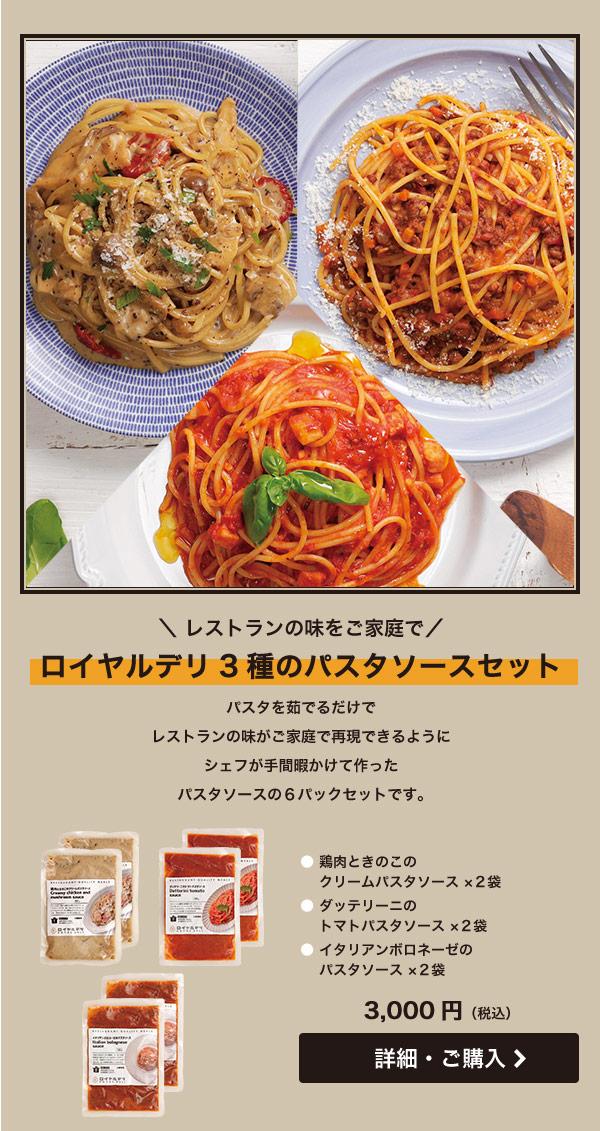 レストランの味をご家庭で ロイヤルデリ3種のパスタソースセット パスタを茹でるだけでレストランの味がご家庭で再現できるようにシェフが手間暇かけて作ったパスタソースの6パックセットです。・鶏肉ときのこのクリームパスタソース ×2袋・ダッテリーニのトマトパスタソース ×2袋・イタリアンボロネーゼのパスタソース ×2袋 3,000円(税込)