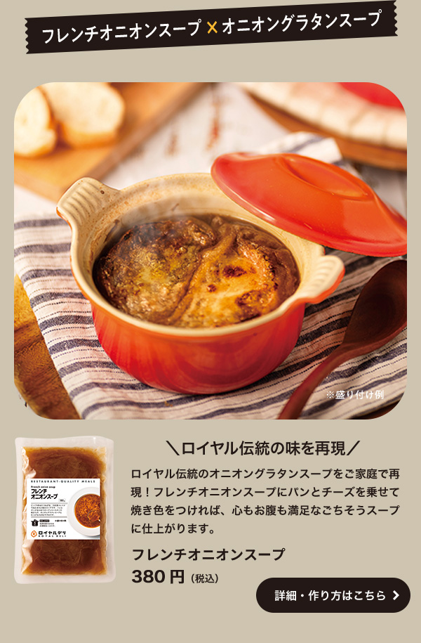 フレンチオニオンスープ×オニオングラタンスープ ロイヤル伝統の味を再現 ロイヤル伝統のオニオングラタンスープをご家庭で再現!フレンチオニオンスープにパンとチーズを乗せて焼き色をつければ、心もお腹も満足なごちそうスープに仕上がります。 フレンチオニオンスープ380円(税込)