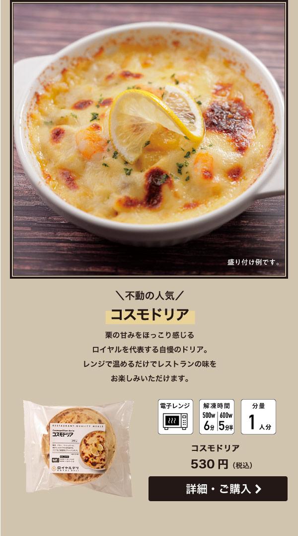 不動の人気 コスモドリア 栗の甘みをほっこり感じるロイヤルを代表する自慢のドリア。レンジで温めるだけでレストランの味をお楽しみいただけます。コスモドリア 530円(税込)