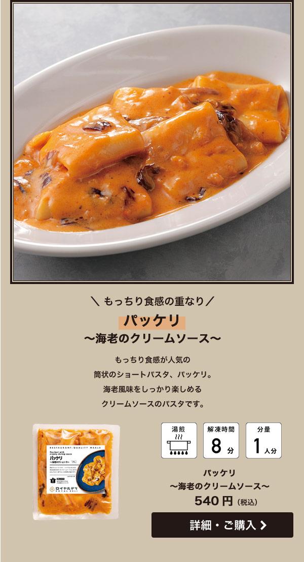 もっちり食感の重なり パッケリ 海老のクリームソース もっちり食感が人気の筒状のショートパスタ、パッケリ。海老風味をしっかり楽しめるクリームソースのパスタです。 540円(税込)